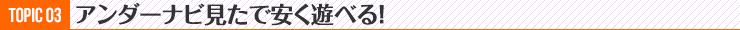 TOPIC03 アンダーナビ見たで安く遊べる!
