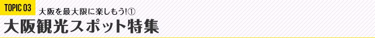 TOPIC03 大阪観光スポット特集